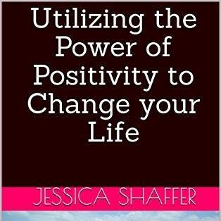 About Utilizing the Power of Positivity to Change your Life by Jessica Shaffer